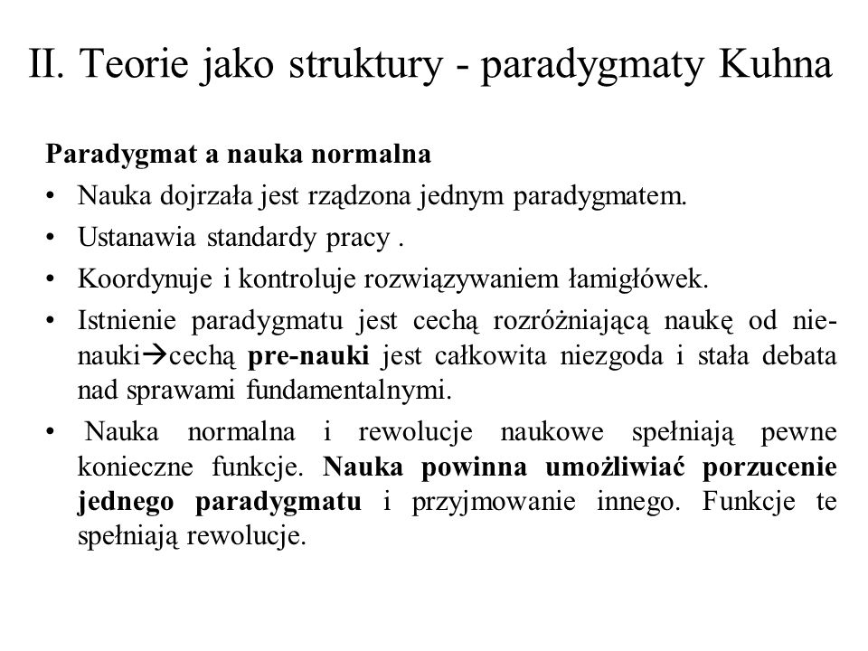 II. Teorie jako struktury - paradygmaty Kuhna Paradygmat a nauka normalna Nauka dojrzała jest rządzona jednym paradygmatem. Ustanawia standardy pracy.