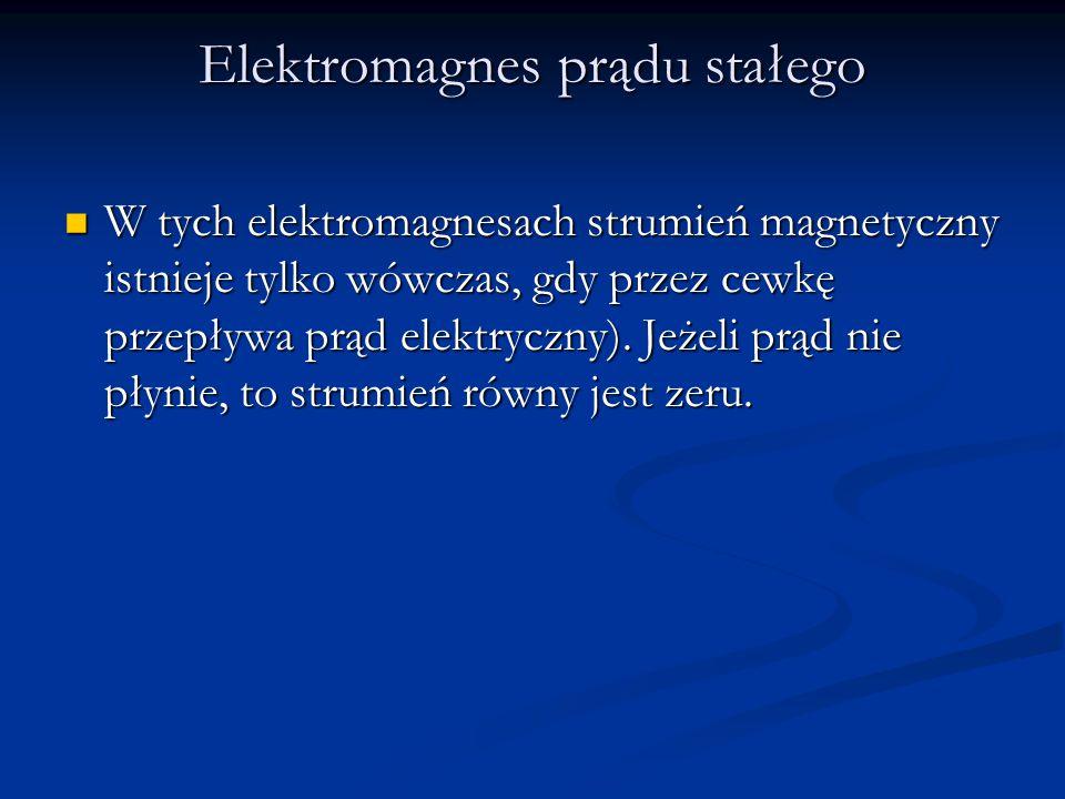 Elektromagnes prądu stałego W tych elektromagnesach strumień magnetyczny istnieje tylko wówczas, gdy przez cewkę przepływa prąd elektryczny). Jeżeli p