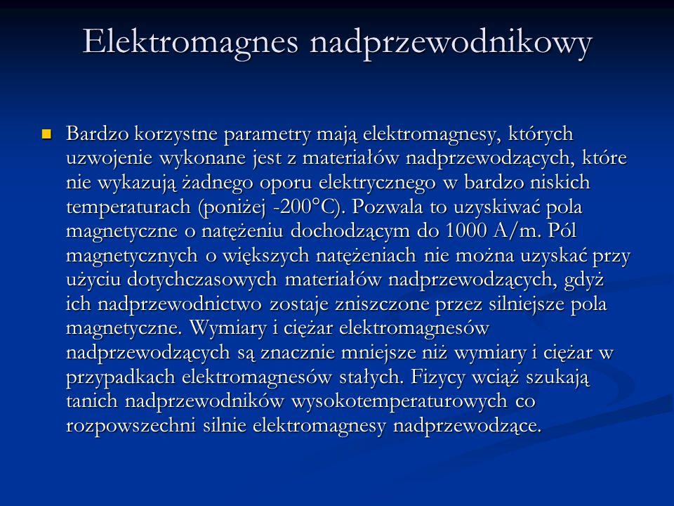 Elektromagnes nadprzewodnikowy Bardzo korzystne parametry mają elektromagnesy, których uzwojenie wykonane jest z materiałów nadprzewodzących, które ni