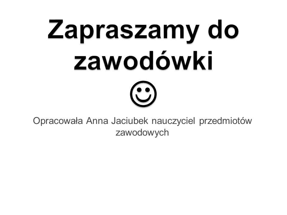 Opracowała Anna Jaciubek nauczyciel przedmiotów zawodowych