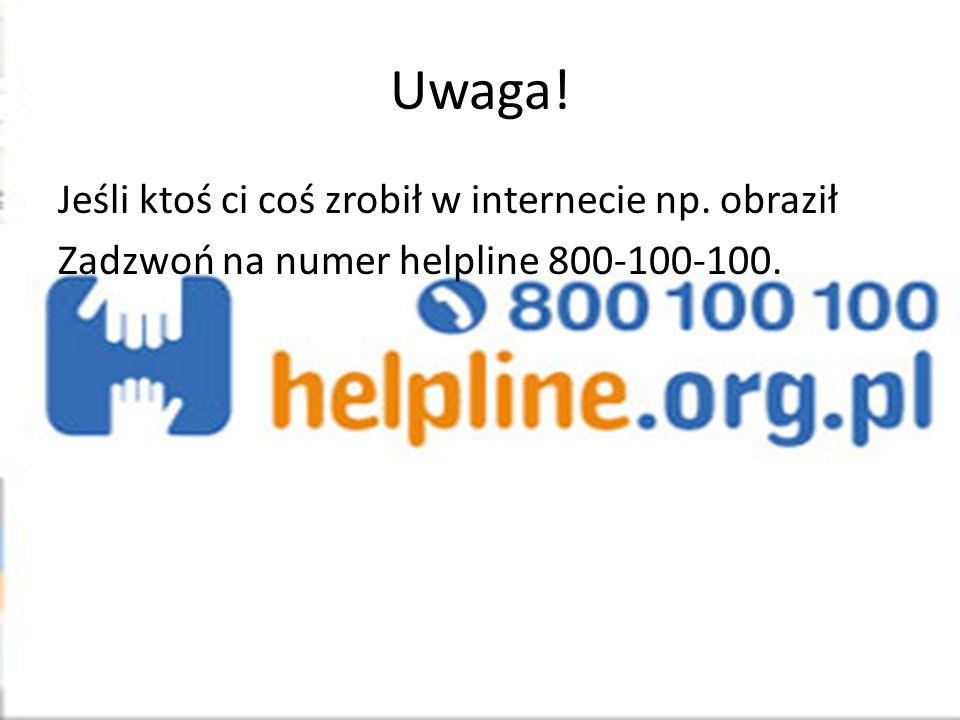 Uwaga! Jeśli ktoś ci coś zrobił w internecie np. obraził Zadzwoń na numer helpline 800-100-100.