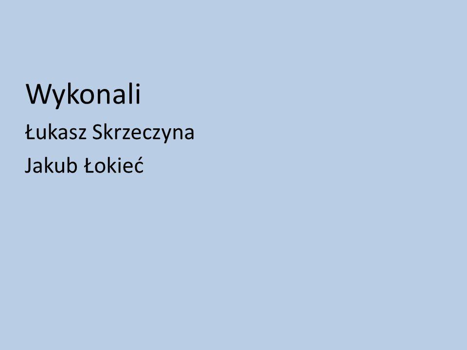 Wykonali Łukasz Skrzeczyna Jakub Łokieć