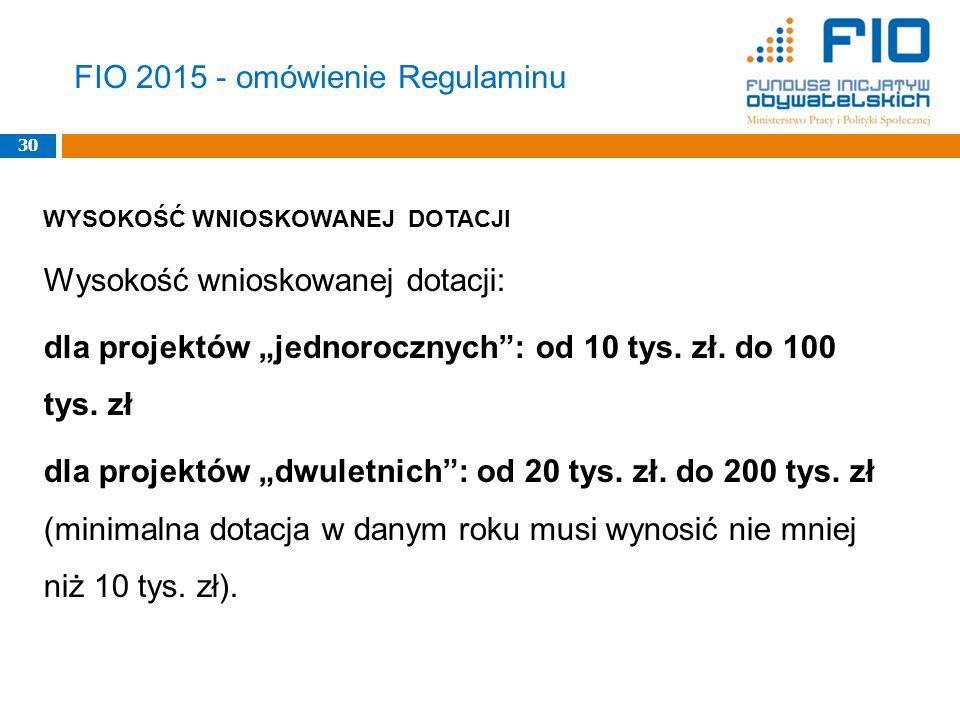 """FIO 2015 - omówienie Regulaminu 30 WYSOKOŚĆ WNIOSKOWANEJ DOTACJI Wysokość wnioskowanej dotacji: dla projektów """"jednorocznych : od 10 tys."""
