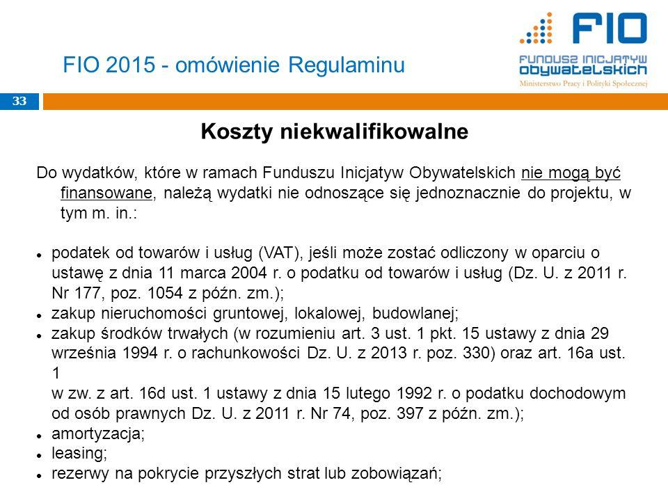 33 FIO 2015 - omówienie Regulaminu Koszty niekwalifikowalne Do wydatków, które w ramach Funduszu Inicjatyw Obywatelskich nie mogą być finansowane, należą wydatki nie odnoszące się jednoznacznie do projektu, w tym m.