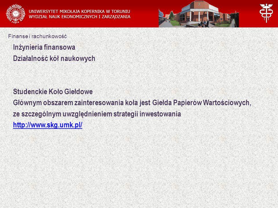 Finanse i rachunkowość Inżynieria finansowa Działalność kół naukowych Studenckie Koło Giełdowe Głównym obszarem zainteresowania koła jest Giełda Papierów Wartościowych, ze szczególnym uwzględnieniem strategii inwestowania http://www.skg.umk.pl/