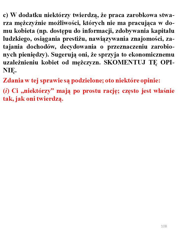 107 c) W dodatku niektórzy twierdzą, że praca zarobkowa stwa- rza mężczyźnie możliwości, których nie ma pracująca w do- mu kobieta (np.