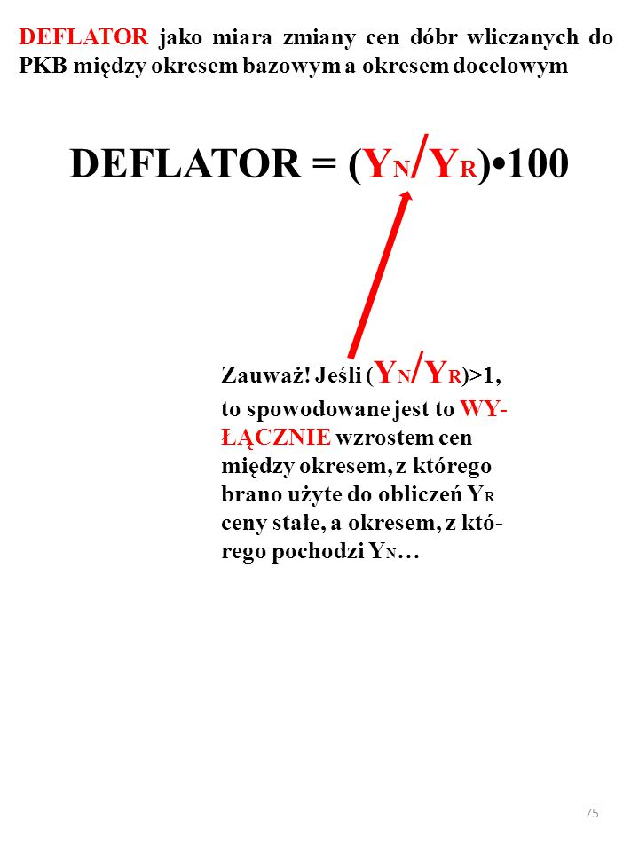 74 DEFLATOR jako miara zmiany cen dóbr wliczanych do PKB między okresem bazowym a okresem docelowym DEFLATOR = (Y N / Y R )100