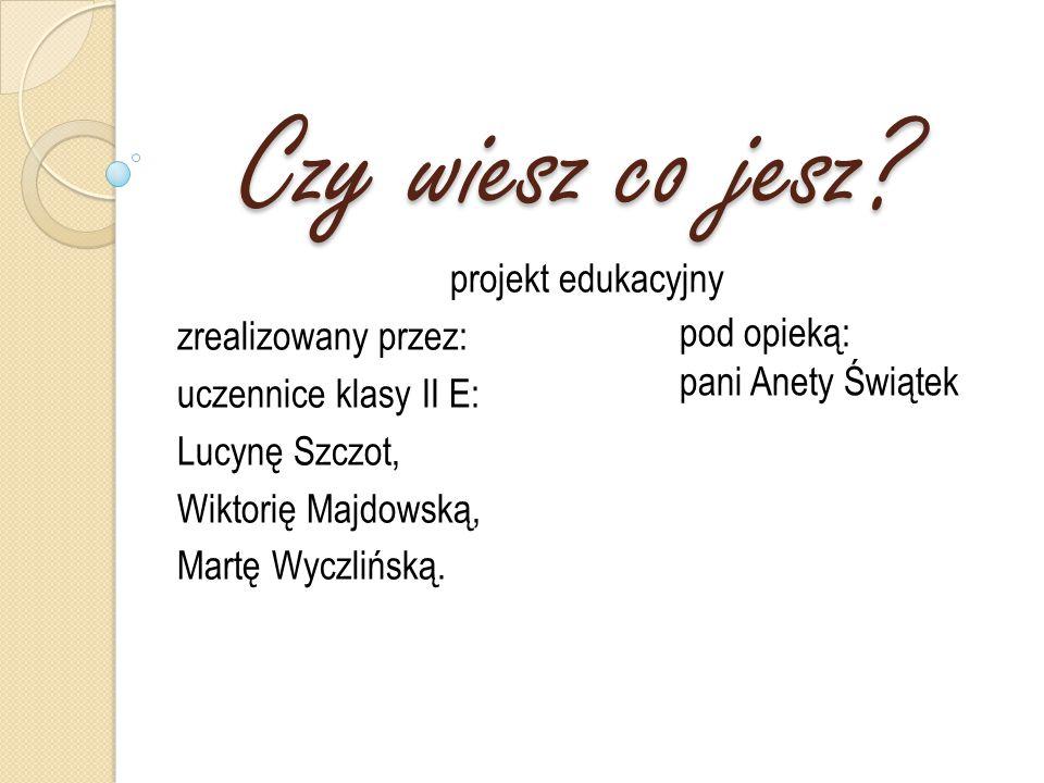 Czy wiesz co jesz? projekt edukacyjny zrealizowany przez: uczennice klasy II E: Lucynę Szczot, Wiktorię Majdowską, Martę Wyczlińską. pod opieką: pani