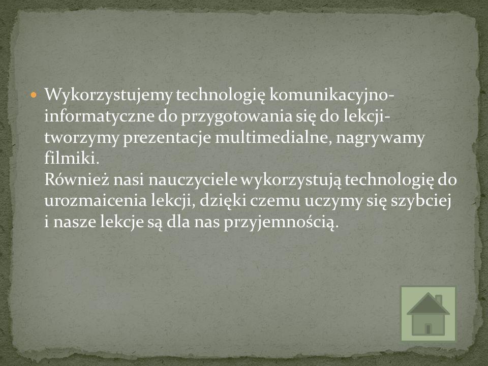 Wykorzystujemy technologię komunikacyjno- informatyczne do przygotowania się do lekcji- tworzymy prezentacje multimedialne, nagrywamy filmiki. Również