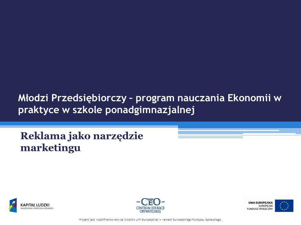 Młodzi Przedsiębiorczy – program nauczania Ekonomii w praktyce w szkole ponadgimnazjalnej Reklama jako narzędzie marketingu Projekt jest współfinansow