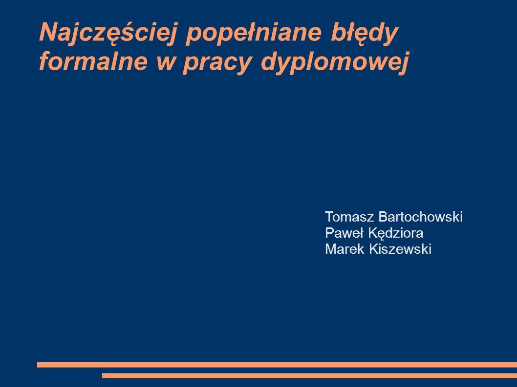 Najczęściej popełniane błędy formalne w pracy dyplomowej Tomasz Bartochowski Paweł Kędziora Marek Kiszewski