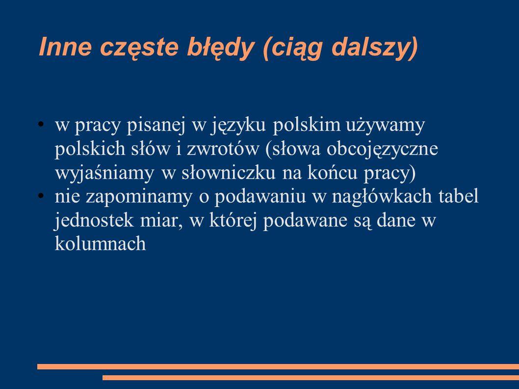 w pracy pisanej w języku polskim używamy polskich słów i zwrotów (słowa obcojęzyczne wyjaśniamy w słowniczku na końcu pracy) nie zapominamy o podawaniu w nagłówkach tabel jednostek miar, w której podawane są dane w kolumnach Inne częste błędy (ciąg dalszy)