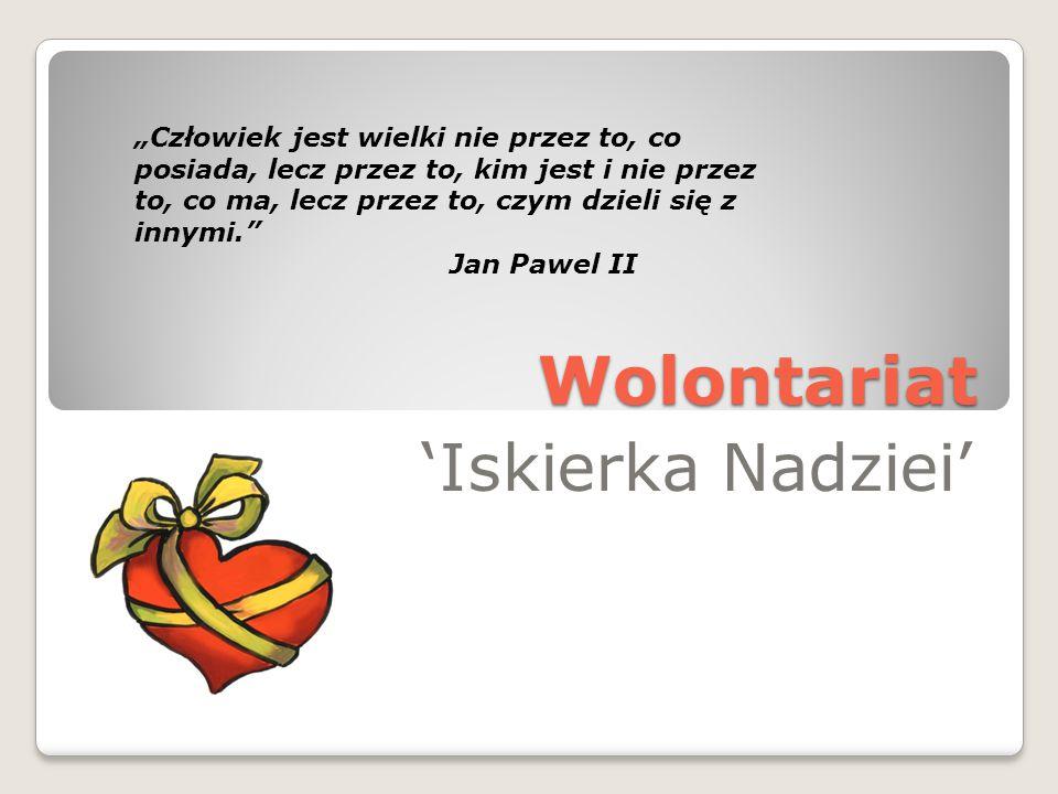 """Wolontariat 'Iskierka Nadziei' """"Człowiek jest wielki nie przez to, co posiada, lecz przez to, kim jest i nie przez to, co ma, lecz przez to, czym dzieli się z innymi. Jan Pawel II"""