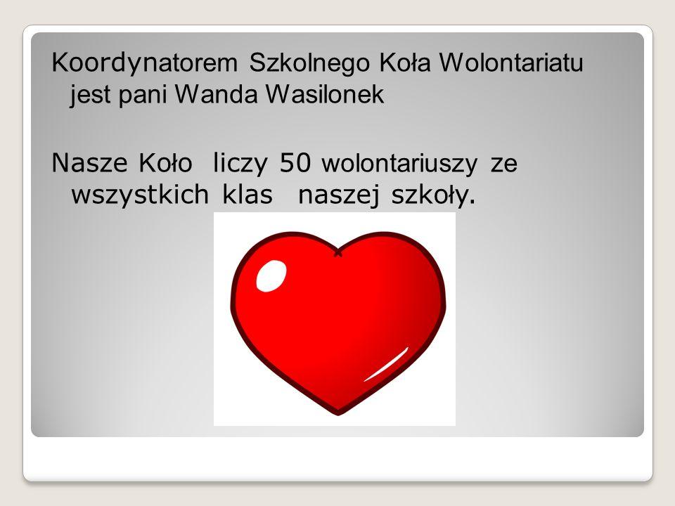 Koordyn atorem Szkolnego Koła Wolontariatu jest pani Wanda Wasilonek Nasze K o ł o liczy 50 wolontariuszy z e wszystkich klas naszej szko ł y.