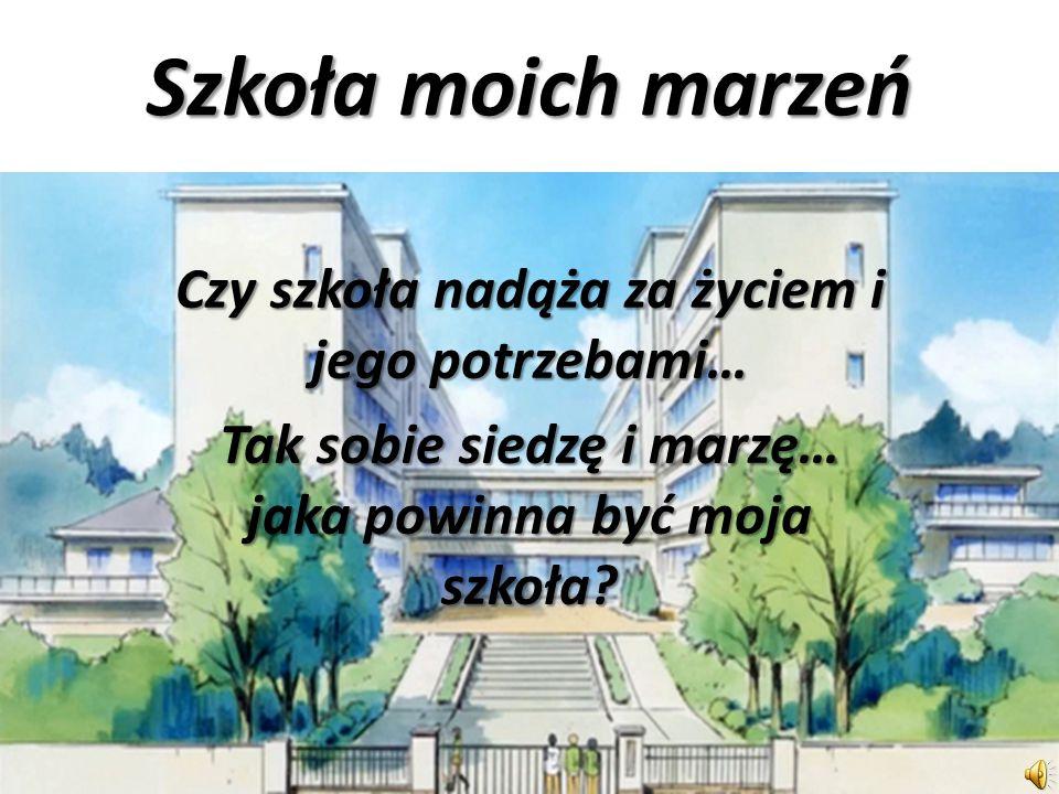 Szkoła moich marzeń Czy szkoła nadąża za życiem i jego potrzebami… Tak sobie siedzę i marzę… jaka powinna być moja szkoła?