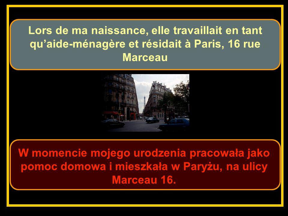 W momencie mojego urodzenia pracowała jako pomoc domowa i mieszkała w Paryżu, na ulicy Marceau 16.