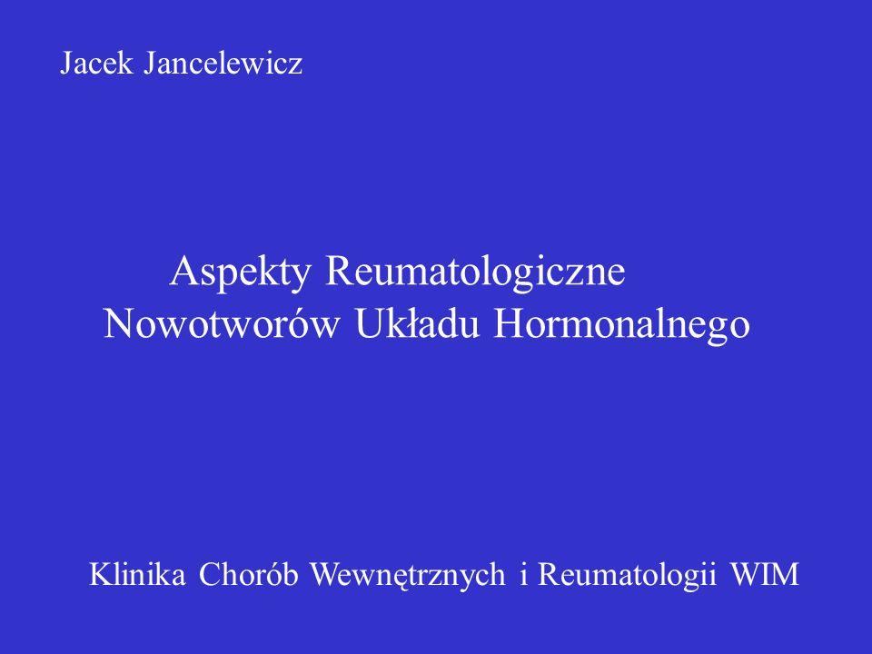 Objawy reumatyczne w endokrynopatiach paranowotworowych GH - akromegalia zespół cieśni nadgarstka Tyreotropinoma T3, T4 - miopatia - adynamia - osteoporoza Zespół Connna - osłabienie siły mięsniowej - adynamia } hypokaliemia