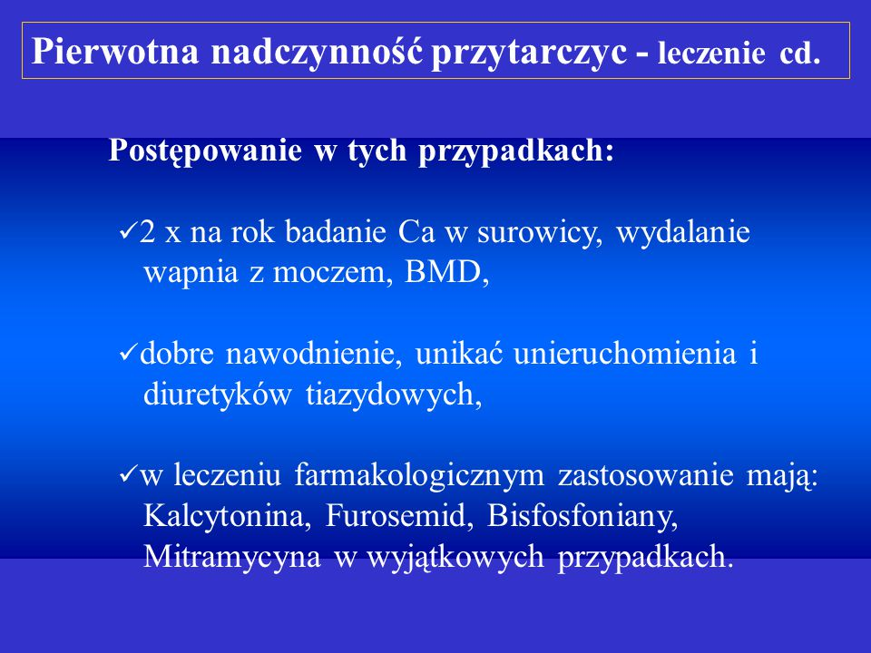 Postępowanie w tych przypadkach: 2 x na rok badanie Ca w surowicy, wydalanie wapnia z moczem, BMD, dobre nawodnienie, unikać unieruchomienia i diuretyków tiazydowych, w leczeniu farmakologicznym zastosowanie mają: Kalcytonina, Furosemid, Bisfosfoniany, Mitramycyna w wyjątkowych przypadkach.