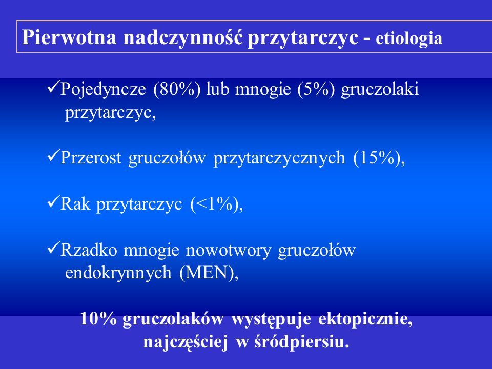 Pojedyncze (80%) lub mnogie (5%) gruczolaki przytarczyc, Przerost gruczołów przytarczycznych (15%), Rak przytarczyc (<1%), Rzadko mnogie nowotwory gruczołów endokrynnych (MEN), 10% gruczolaków występuje ektopicznie, najczęściej w śródpiersiu.