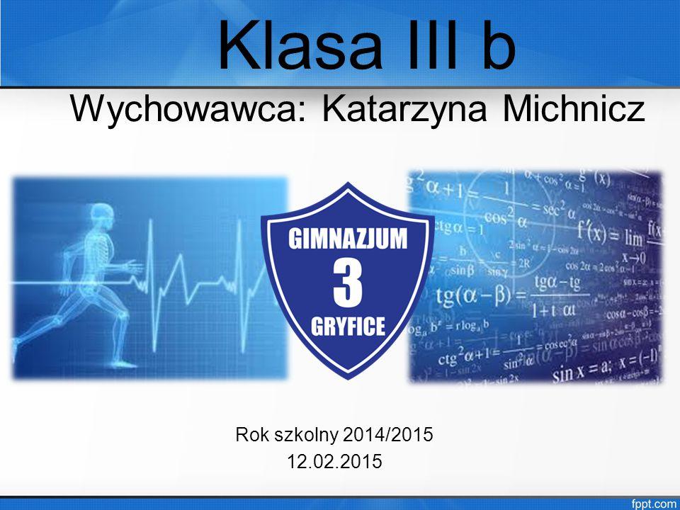 Klasa III b Wychowawca: Katarzyna Michnicz Rok szkolny 2014/2015 12.02.2015
