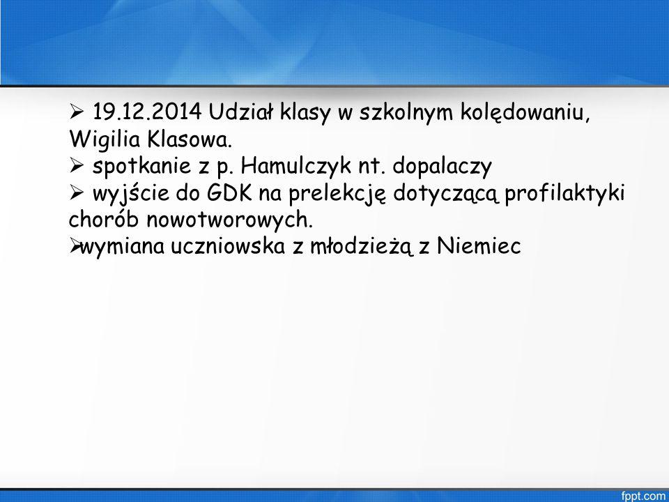  19.12.2014 Udział klasy w szkolnym kolędowaniu, Wigilia Klasowa.  spotkanie z p. Hamulczyk nt. dopalaczy  wyjście do GDK na prelekcję dotyczącą pr