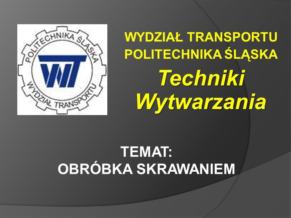 WYDZIAŁ TRANSPORTU POLITECHNIKA ŚLĄSKA TEMAT: OBRÓBKA SKRAWANIEM Techniki Wytwarzania