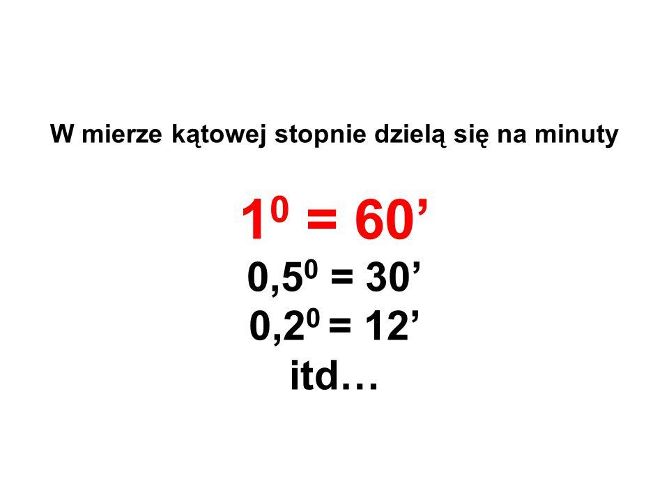 W mierze kątowej stopnie dzielą się na minuty 1 0 = 60' 0,5 0 = 30' 0,2 0 = 12' itd…