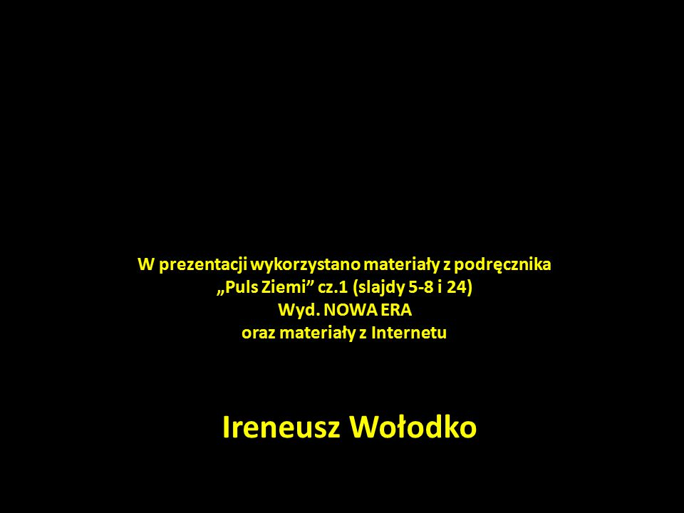 """Ireneusz Wołodko W prezentacji wykorzystano materiały z podręcznika """"Puls Ziemi"""" cz.1 (slajdy 5-8 i 24) Wyd. NOWA ERA oraz materiały z Internetu"""