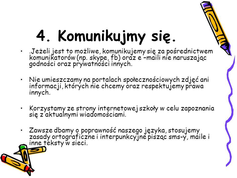 4. Komunikujmy się..Jeżeli jest to możliwe, komunikujemy się za pośrednictwem komunikatorów (np. skype, fb) oraz e –maili nie naruszając godności oraz