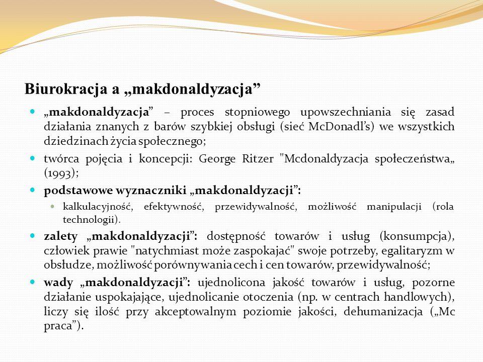 """Biurokracja a """"makdonaldyzacja"""" """"makdonaldyzacja"""" – proces stopniowego upowszechniania się zasad działania znanych z barów szybkiej obsługi (sieć McDo"""