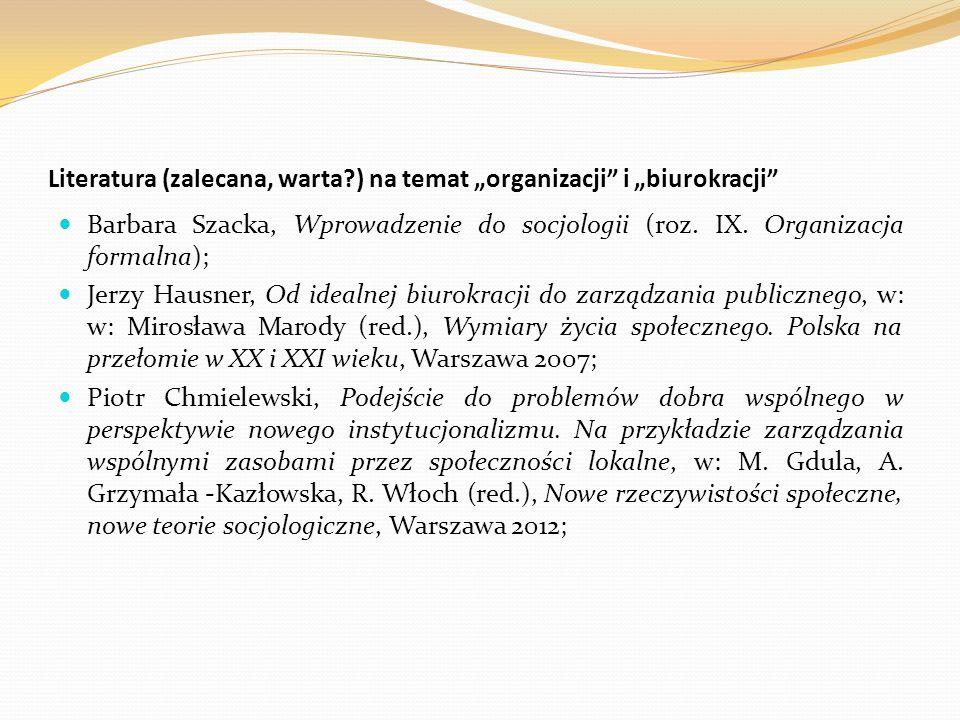 """Literatura (zalecana, warta?) na temat """"organizacji"""" i """"biurokracji"""" Barbara Szacka, Wprowadzenie do socjologii (roz. IX. Organizacja formalna); Jerzy"""