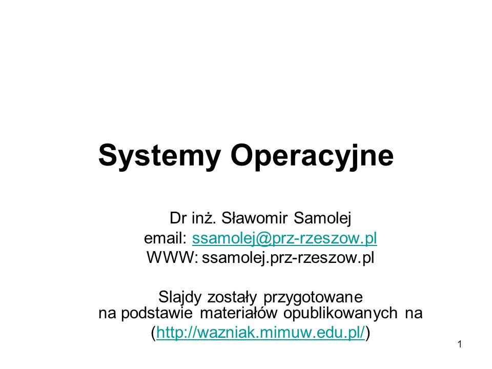 1 Systemy Operacyjne Dr inż. Sławomir Samolej email: ssamolej@prz-rzeszow.plssamolej@prz-rzeszow.pl WWW: ssamolej.prz-rzeszow.pl Slajdy zostały przygo