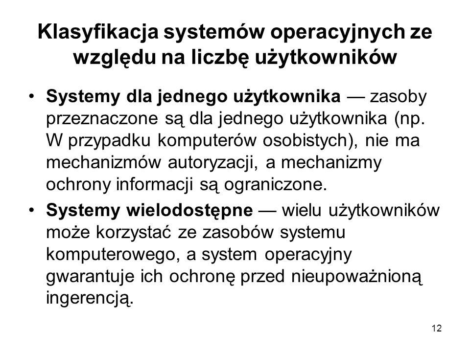 12 Klasyfikacja systemów operacyjnych ze względu na liczbę użytkowników Systemy dla jednego użytkownika — zasoby przeznaczone są dla jednego użytkowni