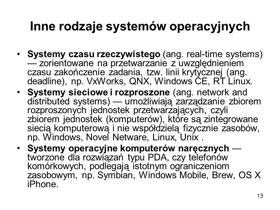 13 Inne rodzaje systemów operacyjnych Systemy czasu rzeczywistego (ang. real-time systems) — zorientowane na przetwarzanie z uwzględnieniem czasu zako