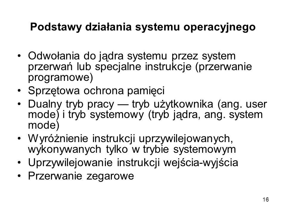 16 Podstawy działania systemu operacyjnego Odwołania do jądra systemu przez system przerwań lub specjalne instrukcje (przerwanie programowe) Sprzętowa