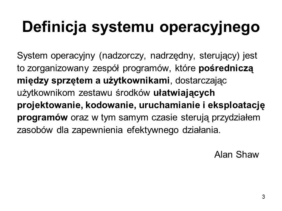 3 Definicja systemu operacyjnego System operacyjny (nadzorczy, nadrzędny, sterujący) jest to zorganizowany zespół programów, które pośredniczą między