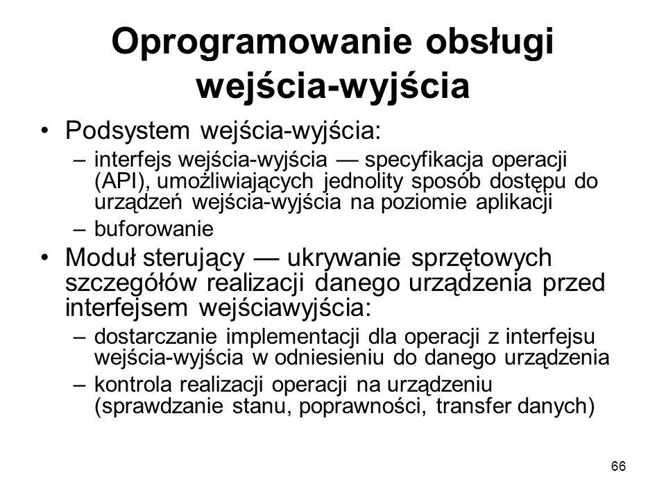66 Oprogramowanie obsługi wejścia-wyjścia Podsystem wejścia-wyjścia: –interfejs wejścia-wyjścia — specyfikacja operacji (API), umożliwiających jednoli