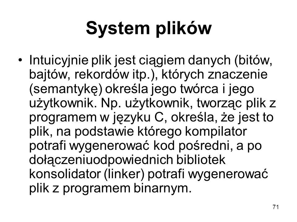 71 System plików Intuicyjnie plik jest ciągiem danych (bitów, bajtów, rekordów itp.), których znaczenie (semantykę) określa jego twórca i jego użytkow