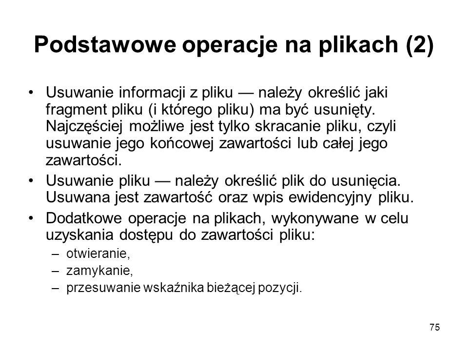 75 Podstawowe operacje na plikach (2) Usuwanie informacji z pliku — należy określić jaki fragment pliku (i którego pliku) ma być usunięty. Najczęściej