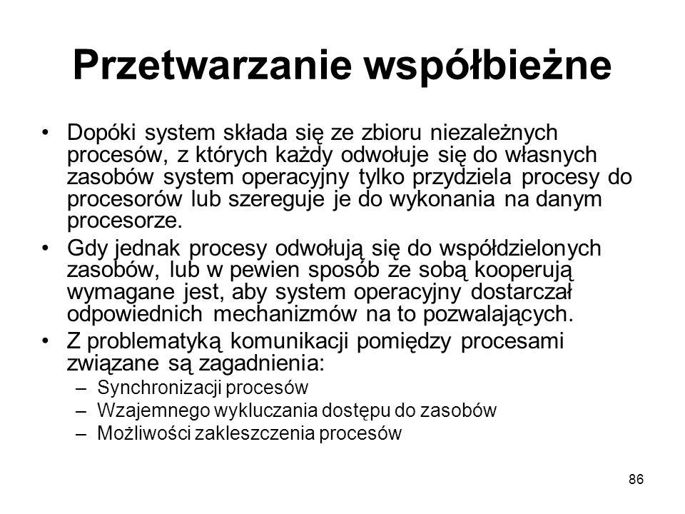 86 Przetwarzanie współbieżne Dopóki system składa się ze zbioru niezależnych procesów, z których każdy odwołuje się do własnych zasobów system operacy