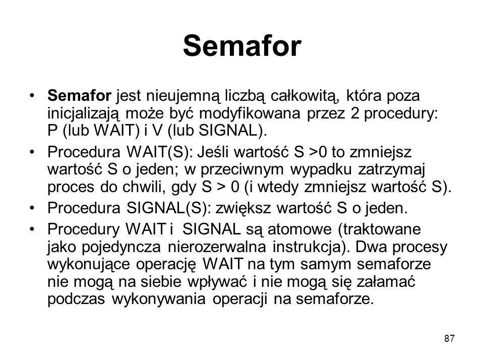 87 Semafor Semafor jest nieujemną liczbą całkowitą, która poza inicjalizają może być modyfikowana przez 2 procedury: P (lub WAIT) i V (lub SIGNAL). Pr