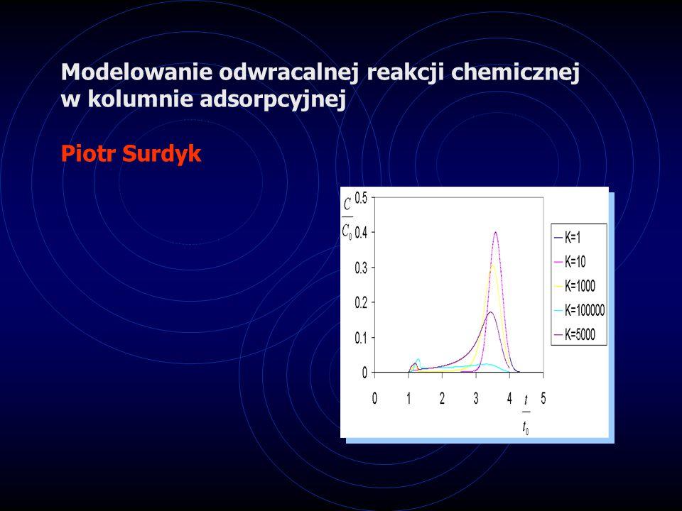 Modelowanie odwracalnej reakcji chemicznej w kolumnie adsorpcyjnej Piotr Surdyk