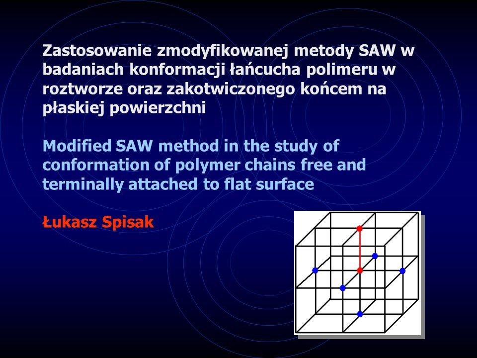 Zastosowanie zmodyfikowanej metody SAW w badaniach konformacji łańcucha polimeru w roztworze oraz zakotwiczonego końcem na płaskiej powierzchni Modified SAW method in the study of conformation of polymer chains free and terminally attached to flat surface Łukasz Spisak