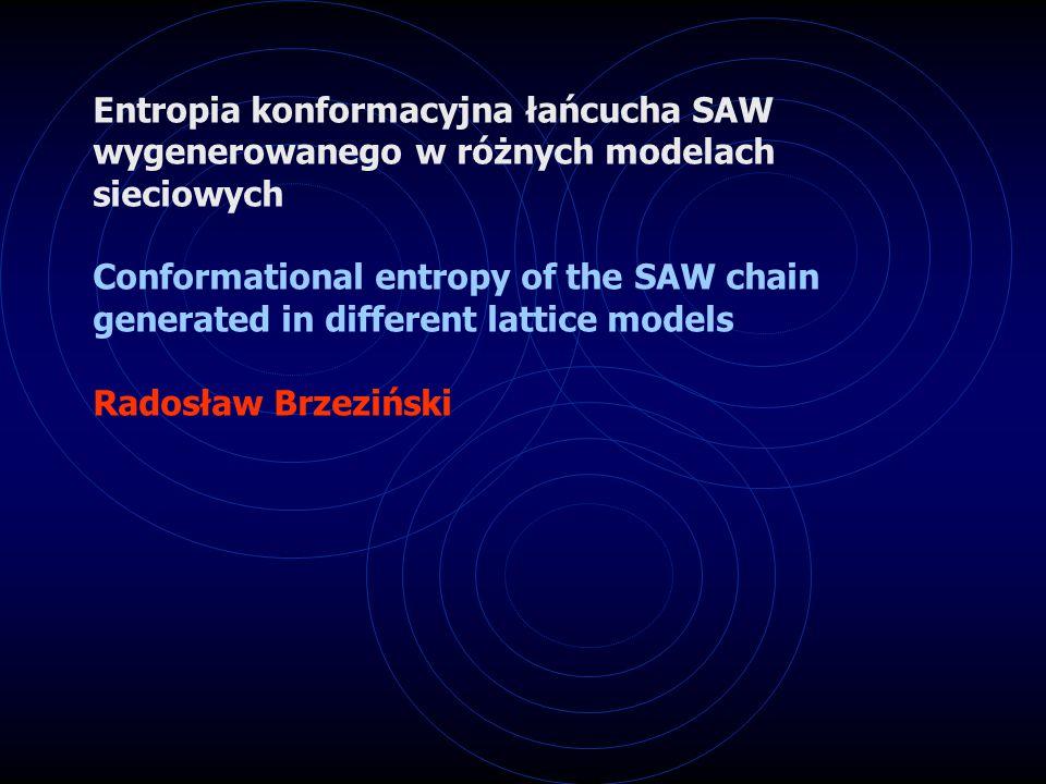 Entropia konformacyjna łańcucha SAW wygenerowanego w różnych modelach sieciowych Conformational entropy of the SAW chain generated in different lattice models Radosław Brzeziński