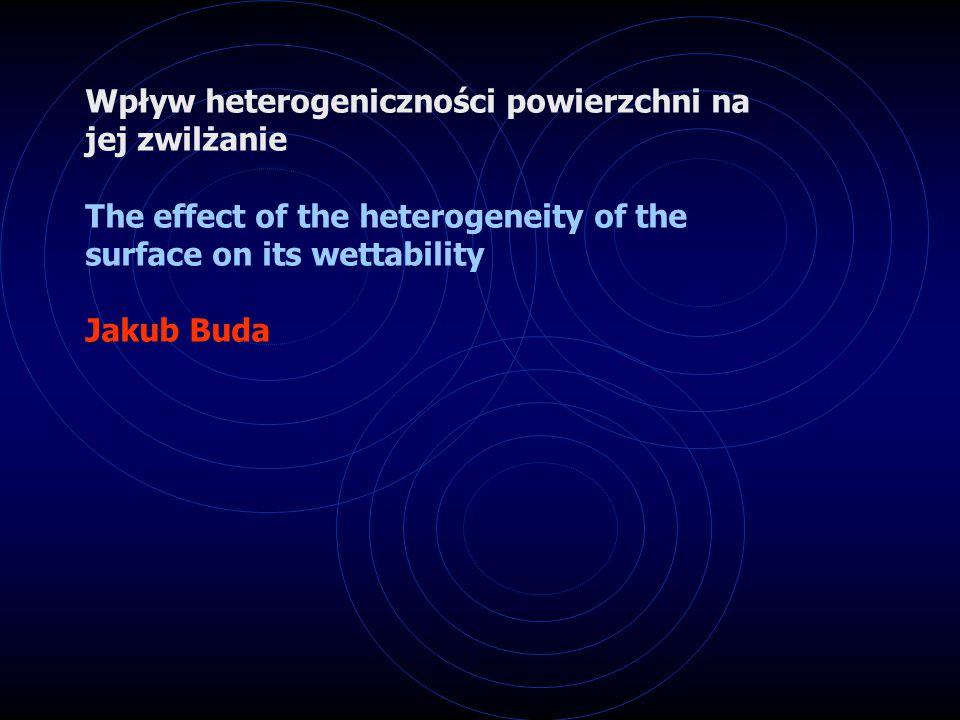 Wpływ heterogeniczności powierzchni na jej zwilżanie The effect of the heterogeneity of the surface on its wettability Jakub Buda