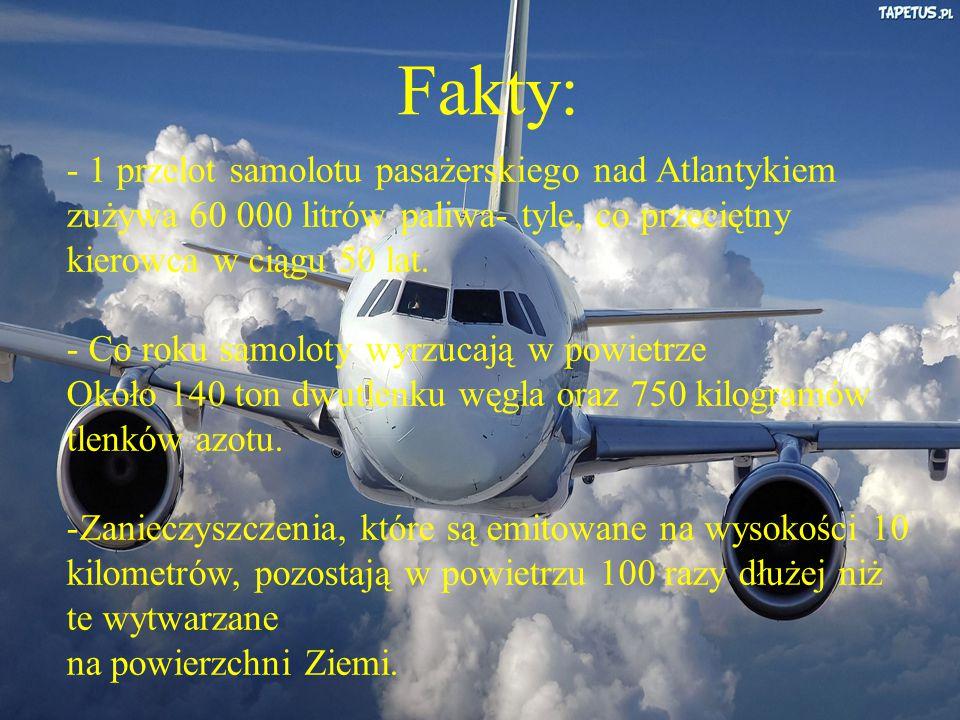 Fakty: - 1 przelot samolotu pasażerskiego nad Atlantykiem zużywa 60 000 litrów paliwa- tyle, co przeciętny kierowca w ciągu 50 lat.