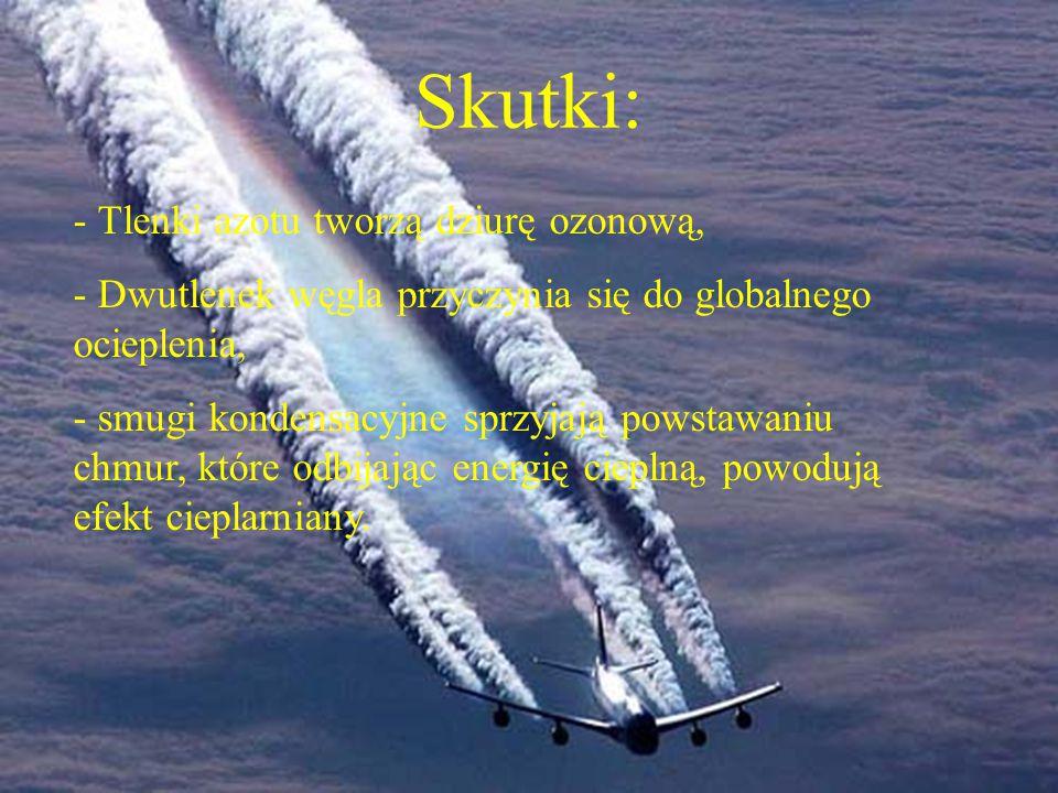 Skutki: - Tlenki azotu tworzą dziurę ozonową, - Dwutlenek węgla przyczynia się do globalnego ocieplenia, - smugi kondensacyjne sprzyjają powstawaniu chmur, które odbijając energię cieplną, powodują efekt cieplarniany.