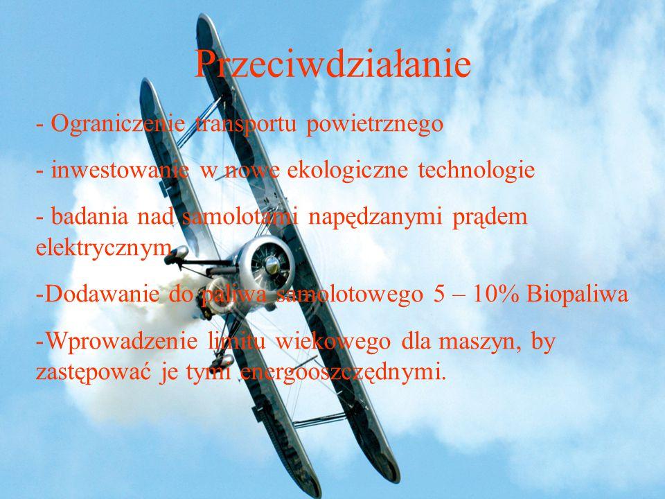 Przeciwdziałanie - Ograniczenie transportu powietrznego - inwestowanie w nowe ekologiczne technologie - badania nad samolotami napędzanymi prądem elektrycznym -Dodawanie do paliwa samolotowego 5 – 10% Biopaliwa -Wprowadzenie limitu wiekowego dla maszyn, by zastępować je tymi energooszczędnymi.