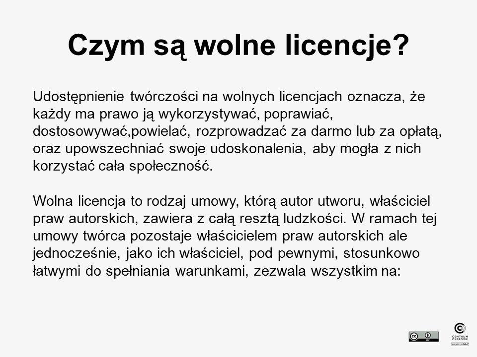 Czym są wolne licencje? Udostępnienie twórczości na wolnych licencjach oznacza, że każdy ma prawo ją wykorzystywać, poprawiać, dostosowywać,powielać,