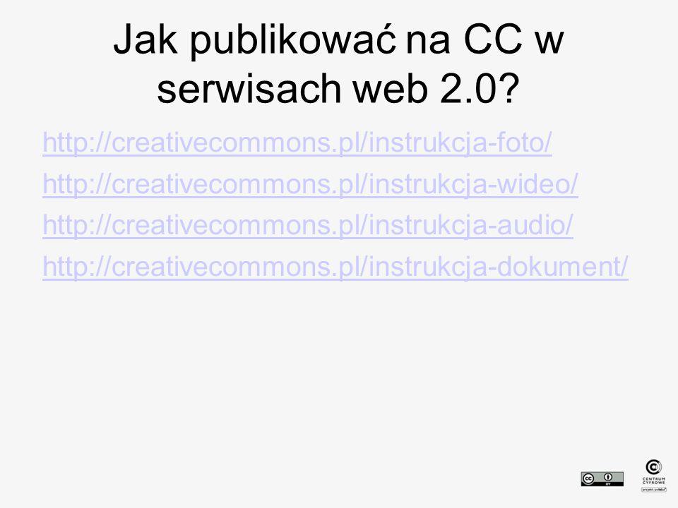 Jak publikować na CC w serwisach web 2.0? http://creativecommons.pl/instrukcja-foto/ http://creativecommons.pl/instrukcja-wideo/ http://creativecommon
